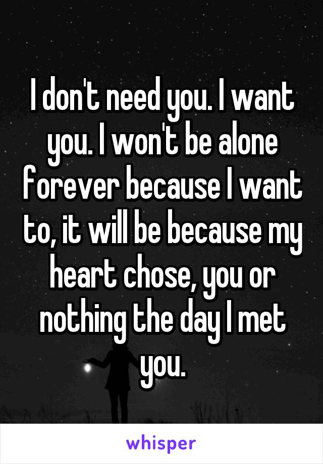 I don't need you. I want you. I won't be alone forever because I want to, it will be because my heart chose, you or nothing the day I met you.