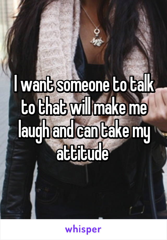 I want someone to talk to that will make me laugh and can take my attitude