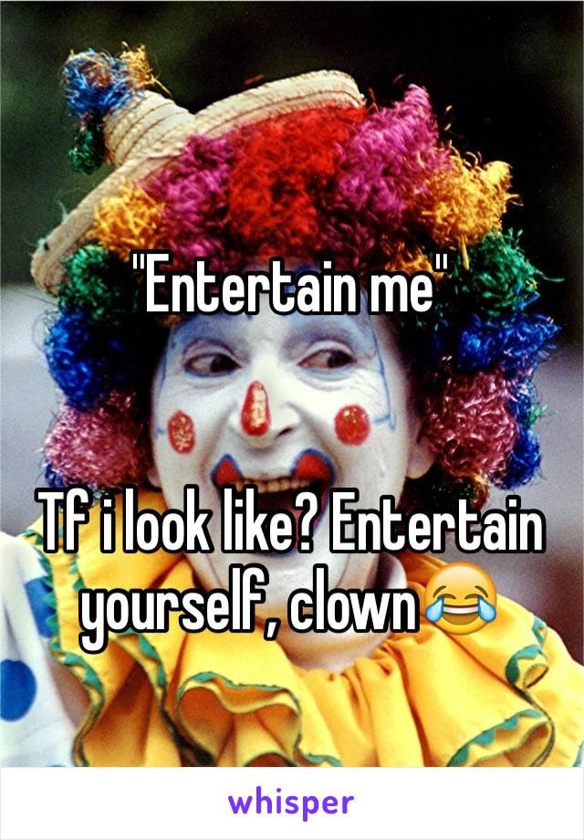 """Entertain me""   Tf i look like? Entertain yourself, clown😂"