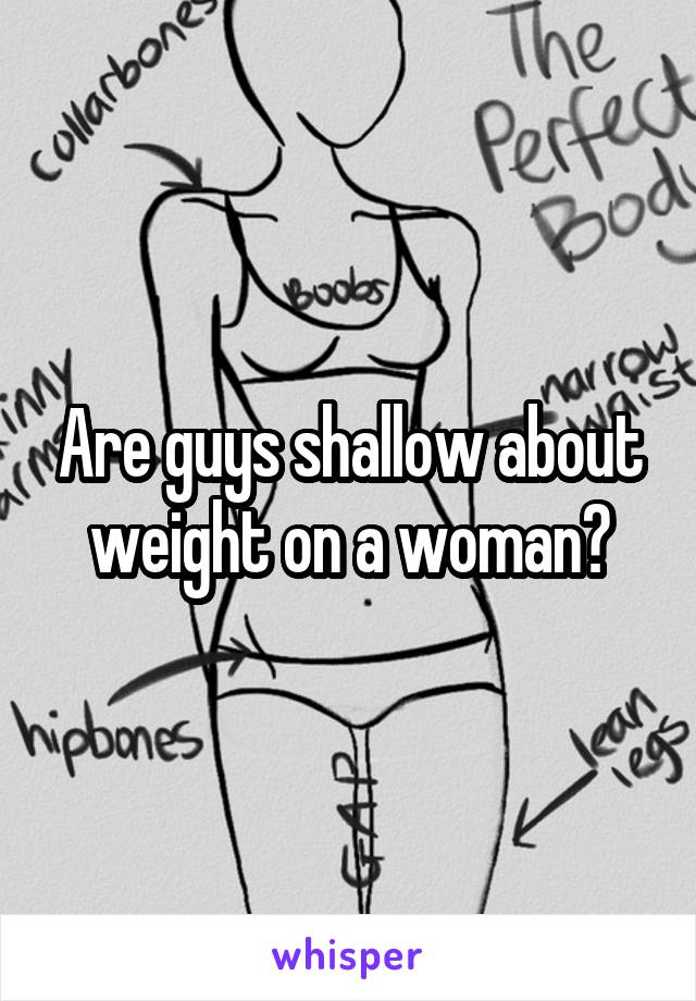 Are guys shallow about weight on a woman?