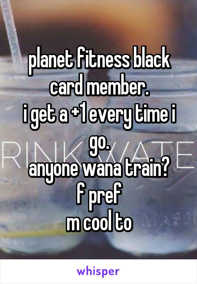 planet fitness black card member. i get a +1 every time i go. anyone wana train? f pref m cool to