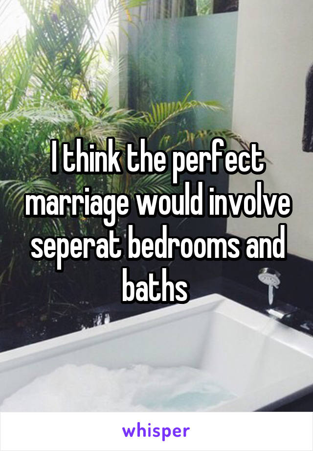 I think the perfect marriage would involve seperat bedrooms and baths