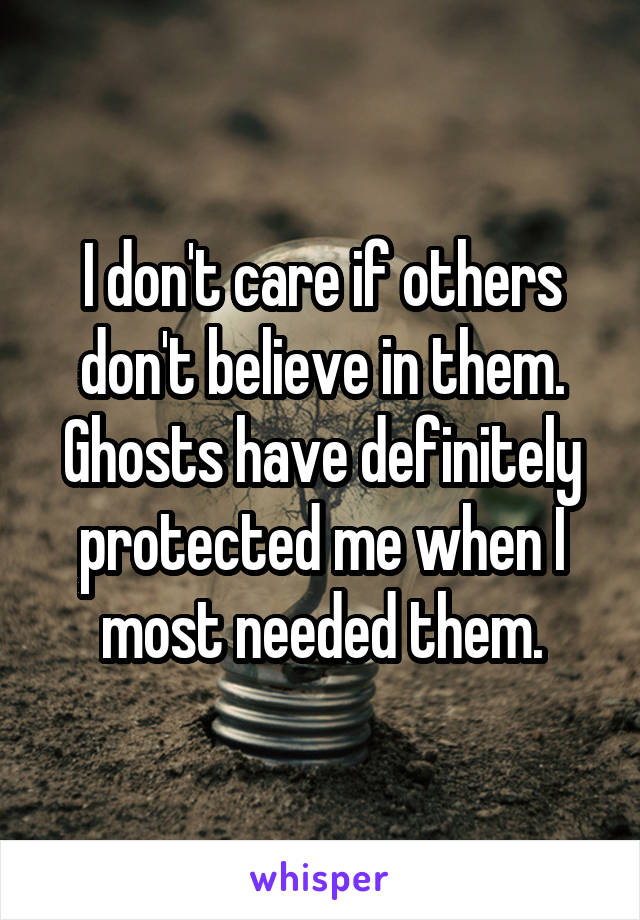 I don't care if others don't believe in them. Ghosts have definitely protected me when I most needed them.