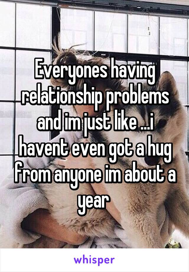 Everyones having relationship problems and im just like ...i havent even got a hug from anyone im about a year