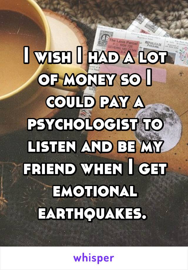I wish I had a lot of money so I could pay a psychologist to listen and be my friend when I get emotional earthquakes.