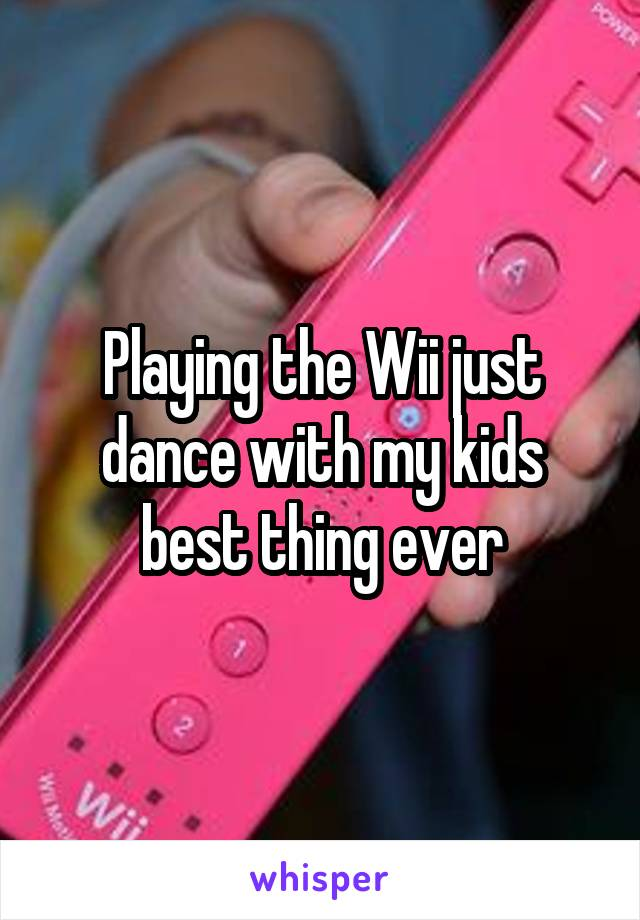 Playing the Wii just dance with my kids best thing ever