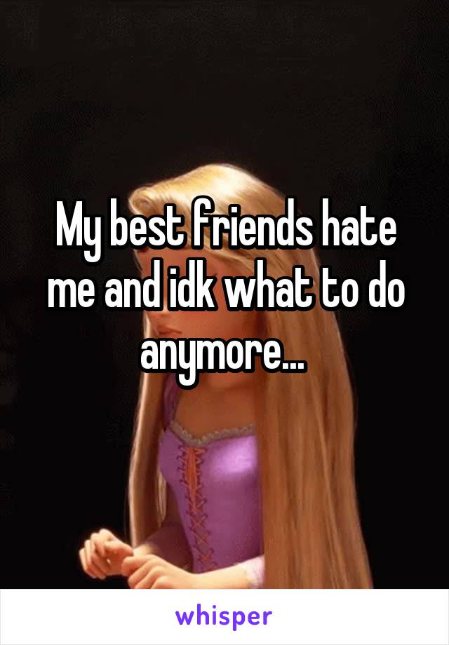 My best friends hate me and idk what to do anymore...