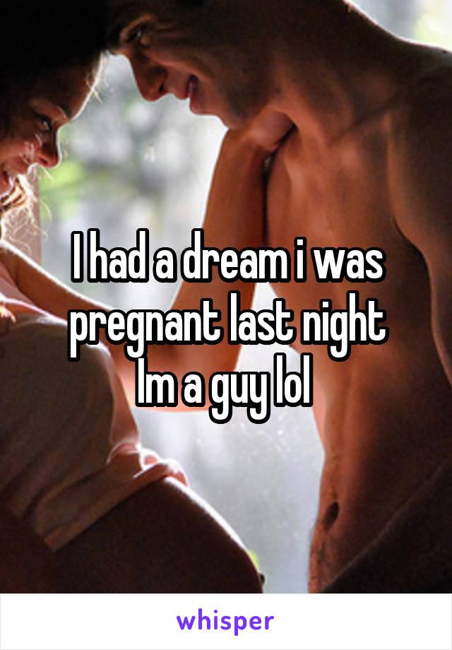 I had a dream i was pregnant last night Im a guy lol