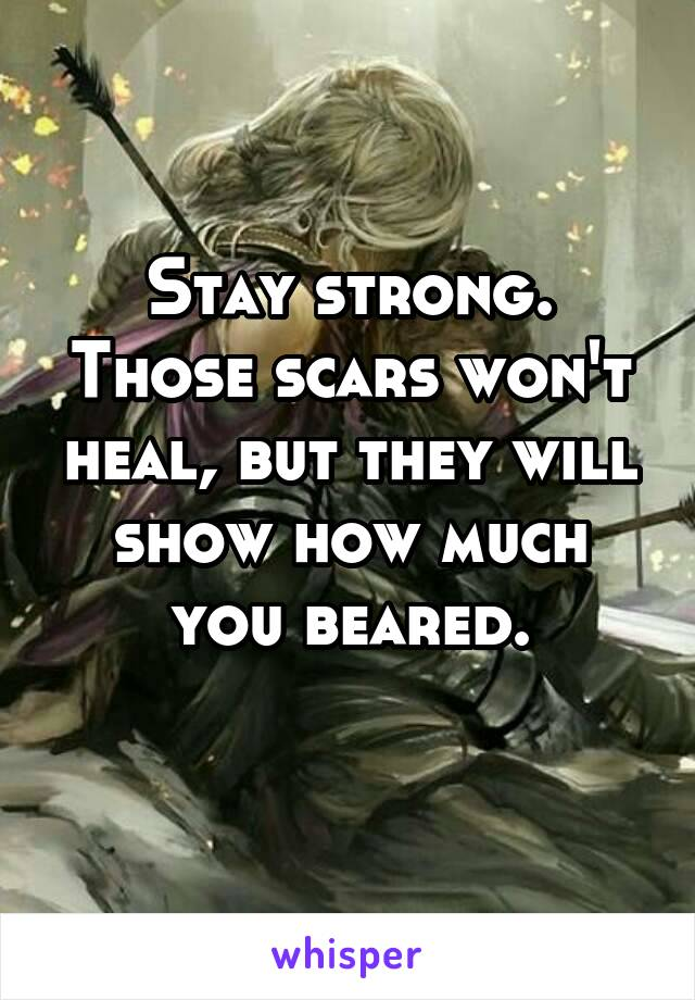 Stay strong. Those scars won't heal, but they will show how much you beared.