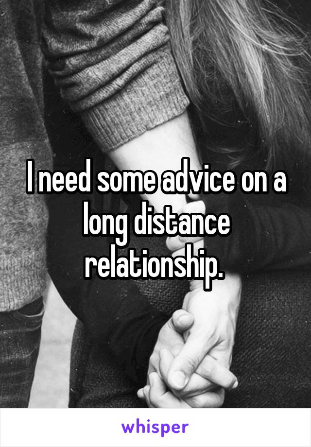I need some advice on a long distance relationship.