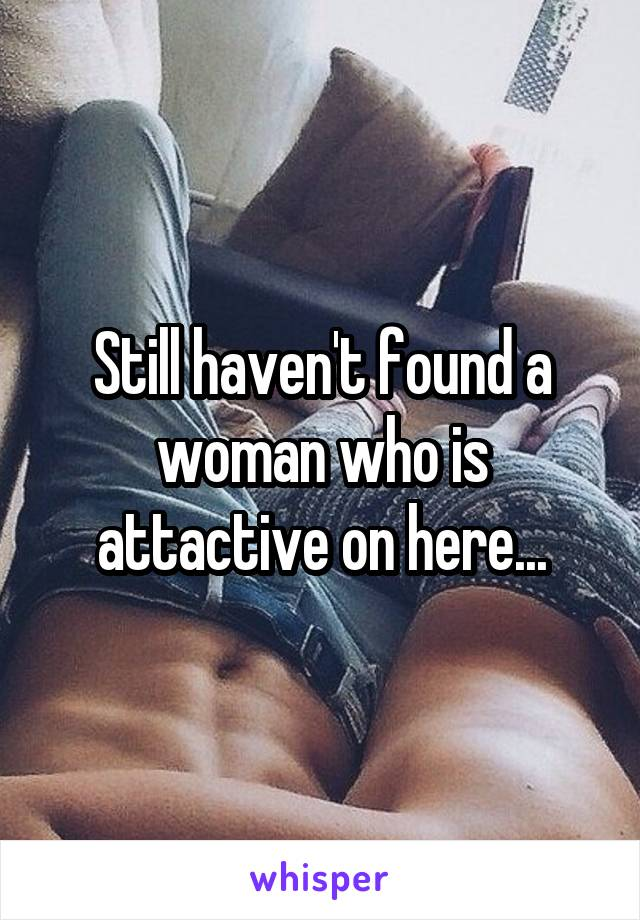 Still haven't found a woman who is attactive on here...