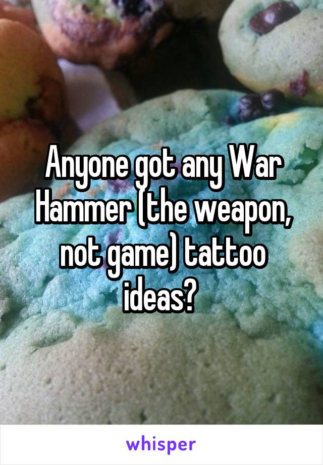 Anyone got any War Hammer (the weapon, not game) tattoo ideas?