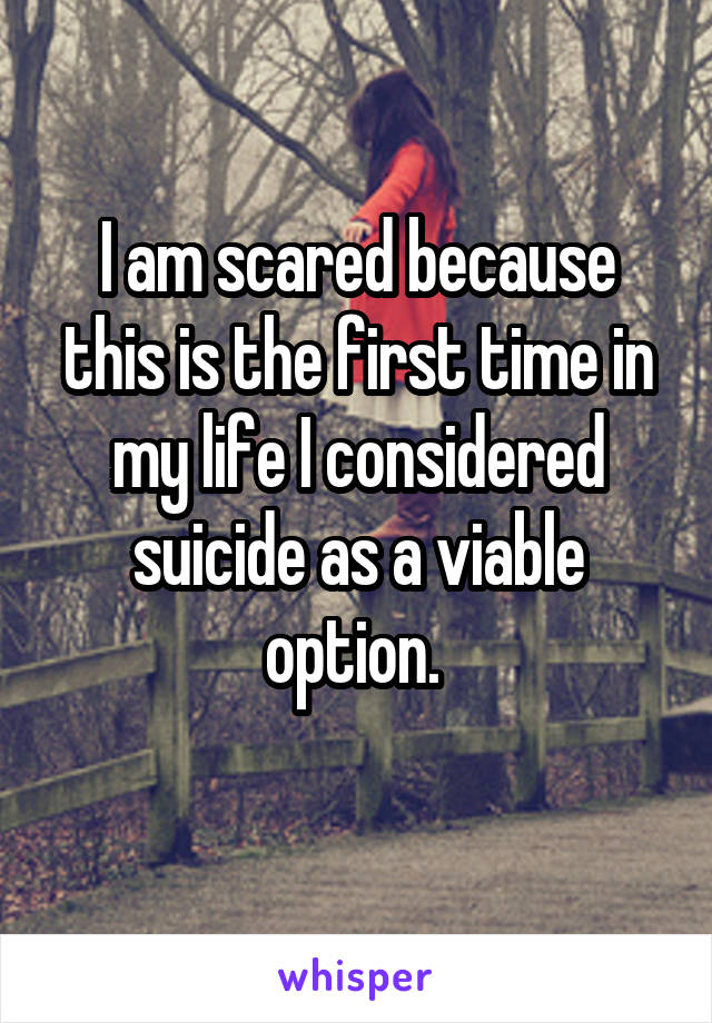 I am scared because this is the first time in my life I considered suicide as a viable option.