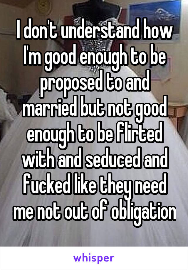 I don't understand how I'm good enough to be proposed to and married but not good enough to be flirted with and seduced and fucked like they need me not out of obligation