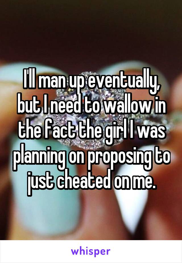I'll man up eventually, but I need to wallow in the fact the girl I was planning on proposing to just cheated on me.