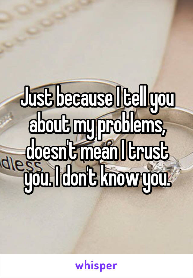 Just because I tell you about my problems, doesn't mean I trust you. I don't know you.
