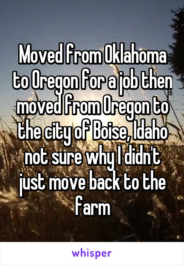 Moved from Oklahoma to Oregon for a job then moved from Oregon to the city of Boise, Idaho not sure why I didn't just move back to the farm