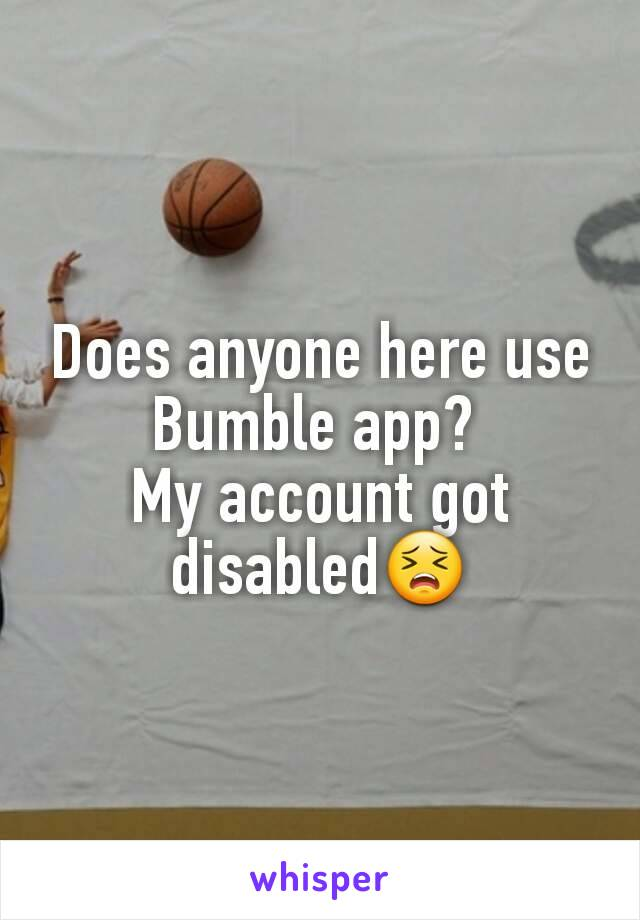 Does anyone here use Bumble app?  My account got disabled😣