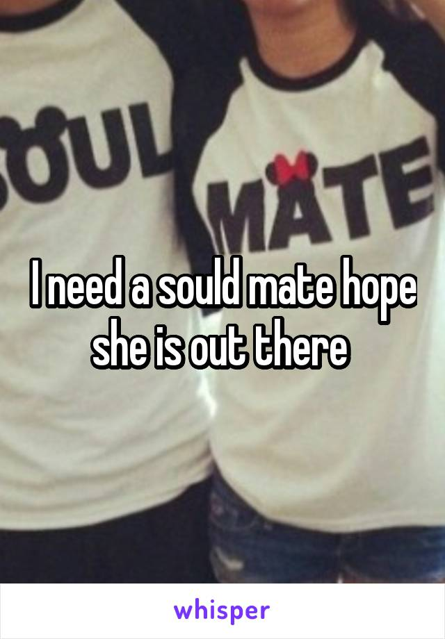 I need a sould mate hope she is out there