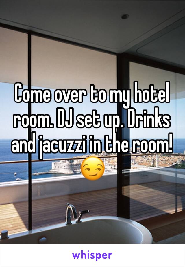 Come over to my hotel room. DJ set up. Drinks and jacuzzi in the room!😏