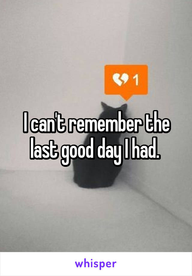 I can't remember the last good day I had.