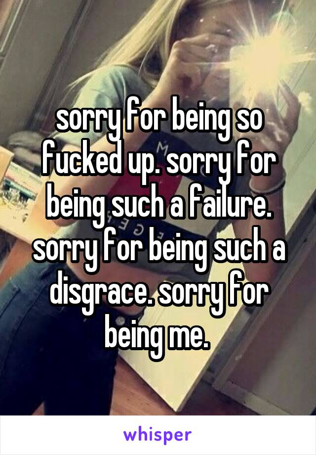 sorry for being so fucked up. sorry for being such a failure. sorry for being such a disgrace. sorry for being me.