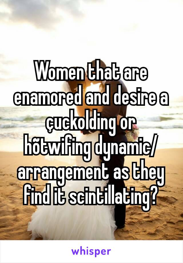Women that are enamored and desire a çuckolding or hõtwifing dynamic/arrangement as they find it scintillating?