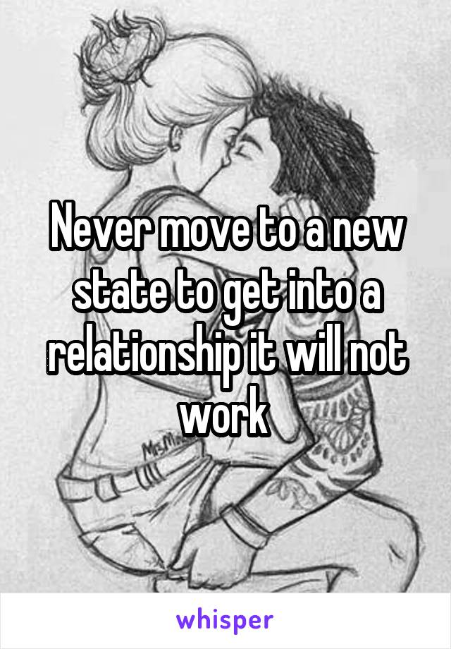 Never move to a new state to get into a relationship it will not work