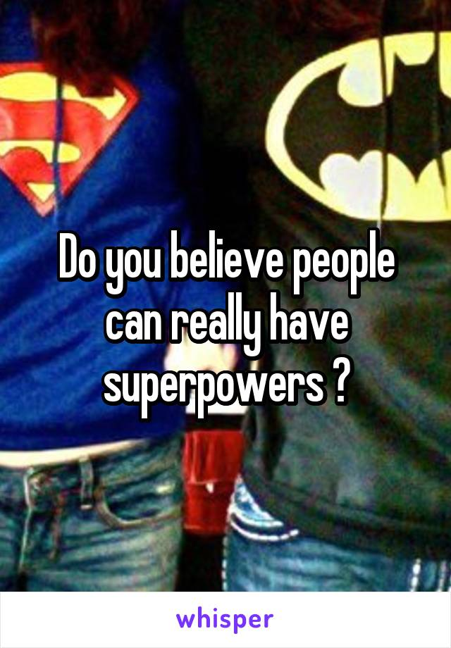 Do you believe people can really have superpowers ?