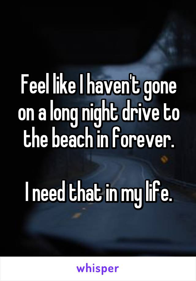 Feel like I haven't gone on a long night drive to the beach in forever.  I need that in my life.