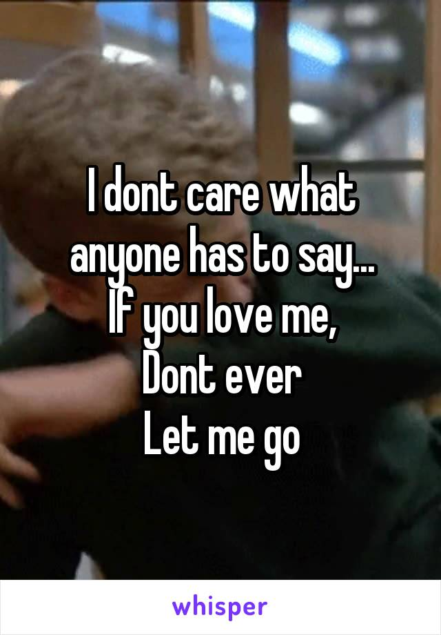 I dont care what anyone has to say... If you love me, Dont ever Let me go