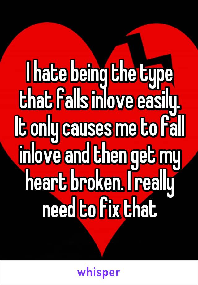 I hate being the type that falls inlove easily. It only causes me to fall inlove and then get my heart broken. I really need to fix that