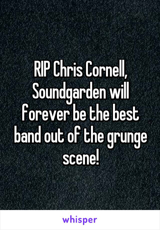 RIP Chris Cornell, Soundgarden will forever be the best band out of the grunge scene!