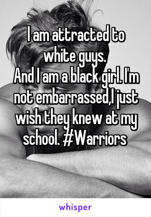 I am attracted to white guys.  And I am a black girl. I'm not embarrassed,I just wish they knew at my school. #Warriors
