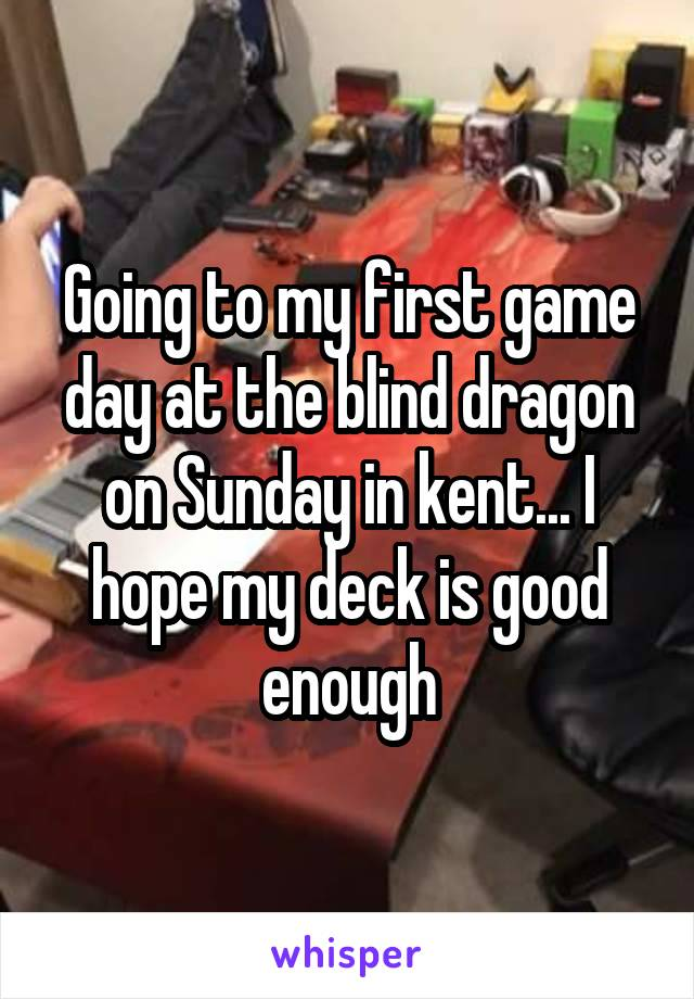 Going to my first game day at the blind dragon on Sunday in kent... I hope my deck is good enough