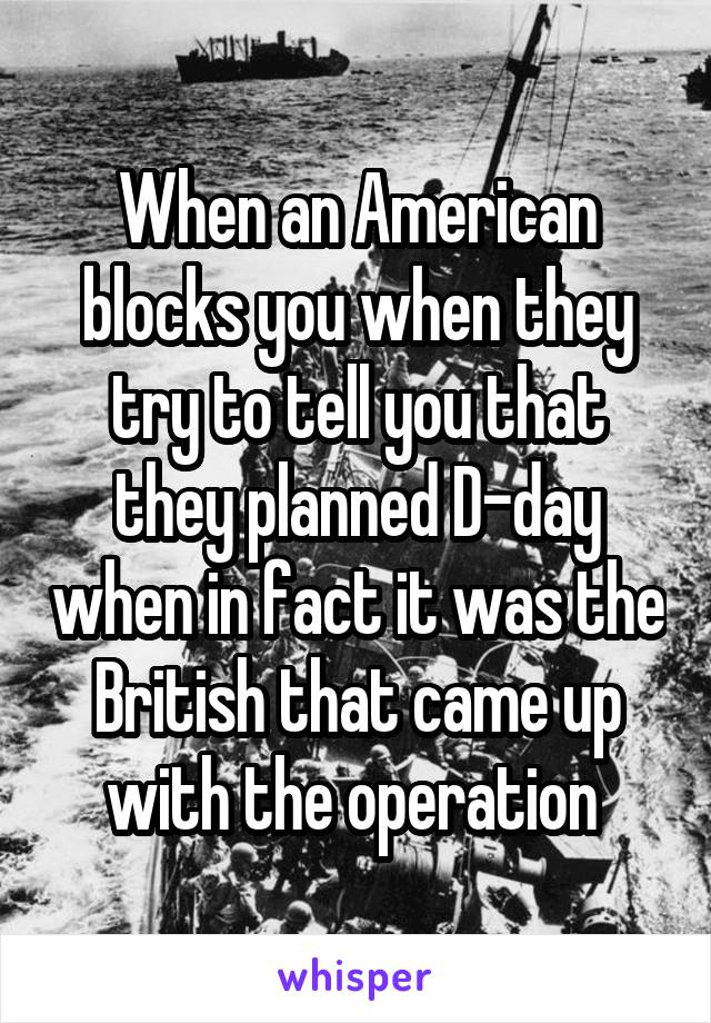 When an American blocks you when they try to tell you that they planned D-day when in fact it was the British that came up with the operation