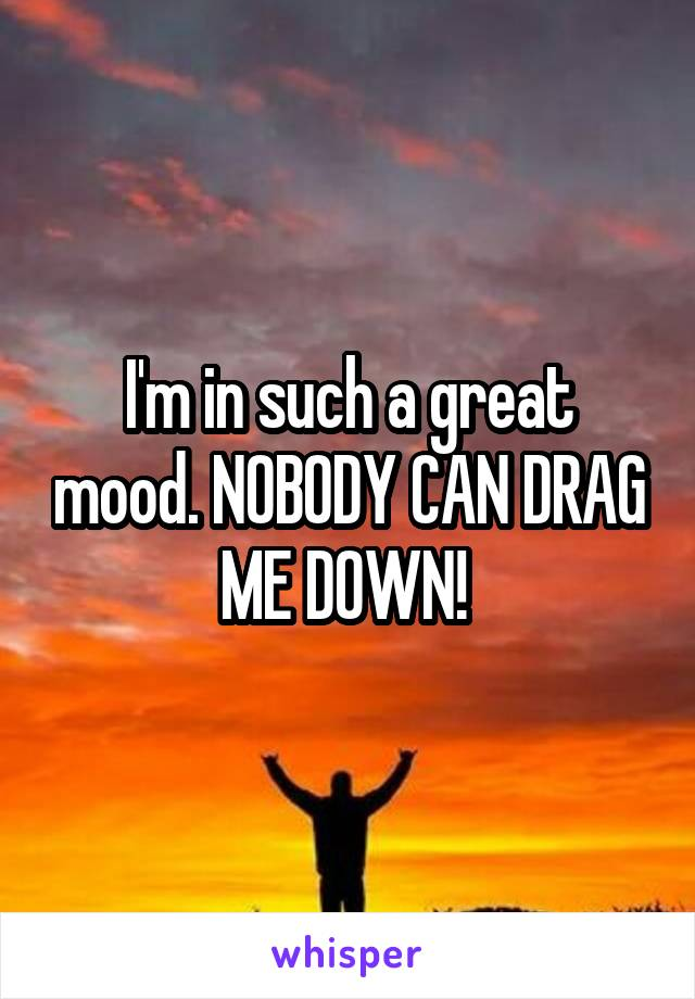 I'm in such a great mood. NOBODY CAN DRAG ME DOWN!