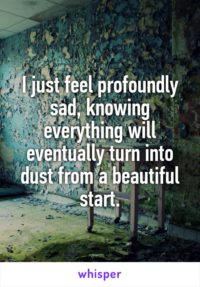 I just feel profoundly sad, knowing everything will eventually turn into dust from a beautiful start.