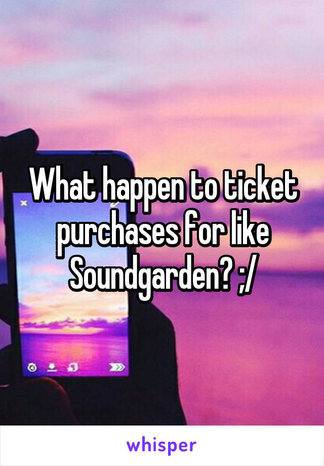 What happen to ticket purchases for like Soundgarden? ;/