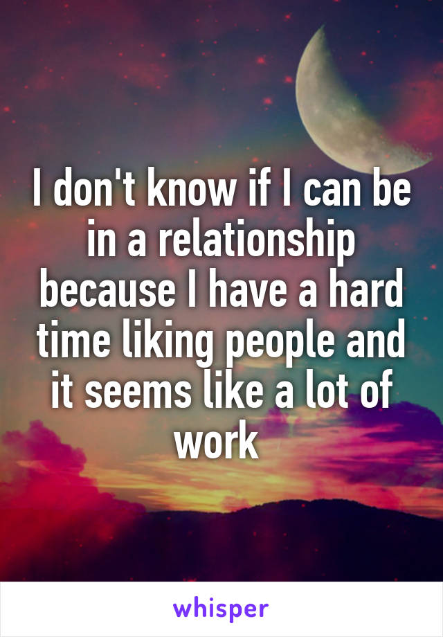 I don't know if I can be in a relationship because I have a hard time liking people and it seems like a lot of work