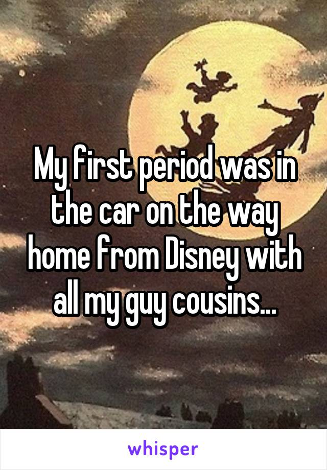 My first period was in the car on the way home from Disney with all my guy cousins...