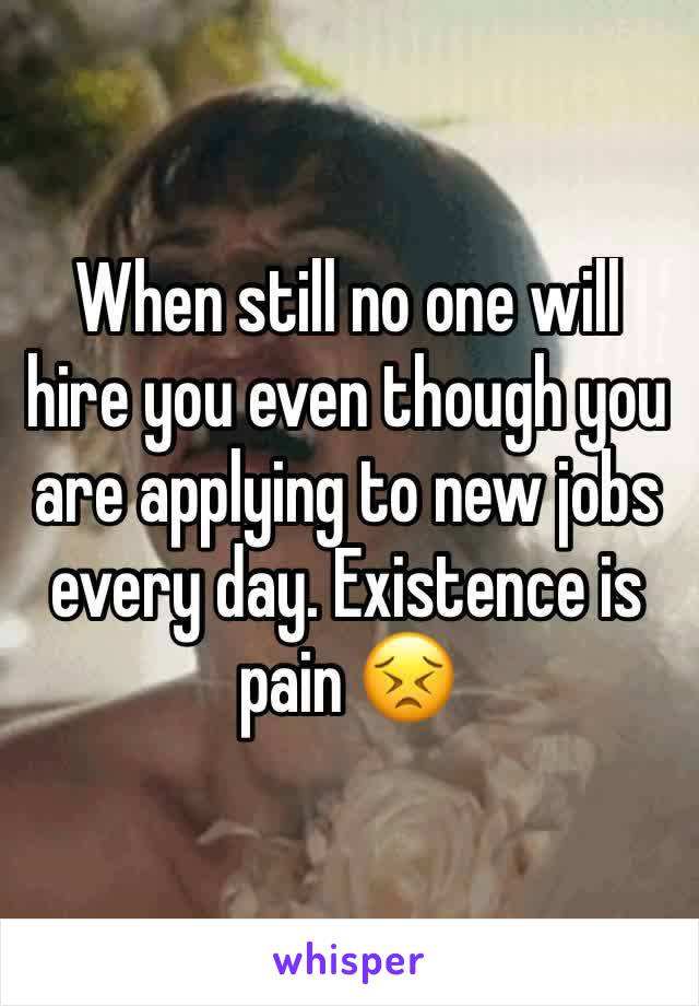 When still no one will hire you even though you are applying to new jobs every day. Existence is pain 😣