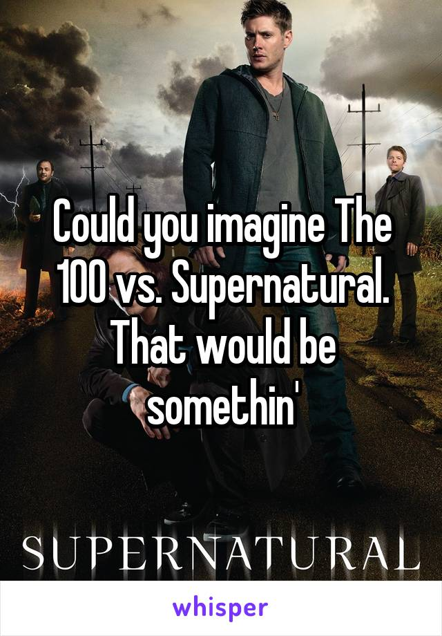 Could you imagine The 100 vs. Supernatural. That would be somethin'