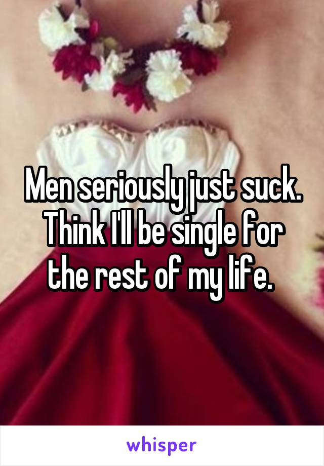 Men seriously just suck. Think I'll be single for the rest of my life.