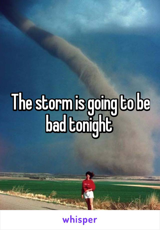 The storm is going to be bad tonight