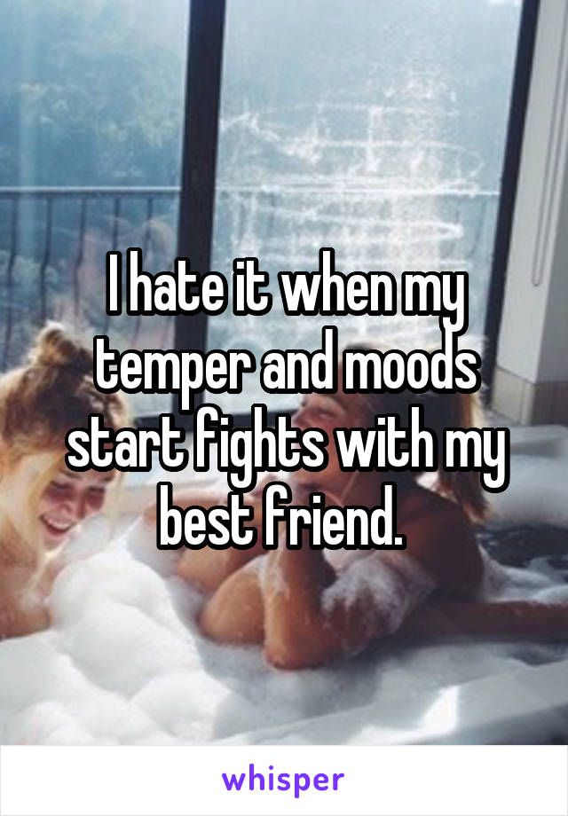 I hate it when my temper and moods start fights with my best friend.