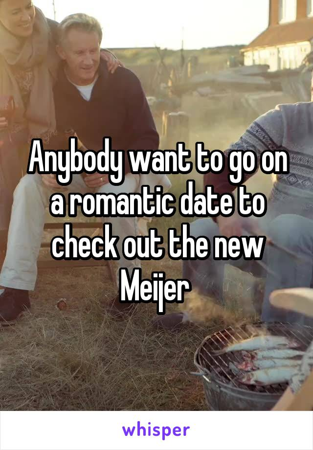 Anybody want to go on a romantic date to check out the new Meijer