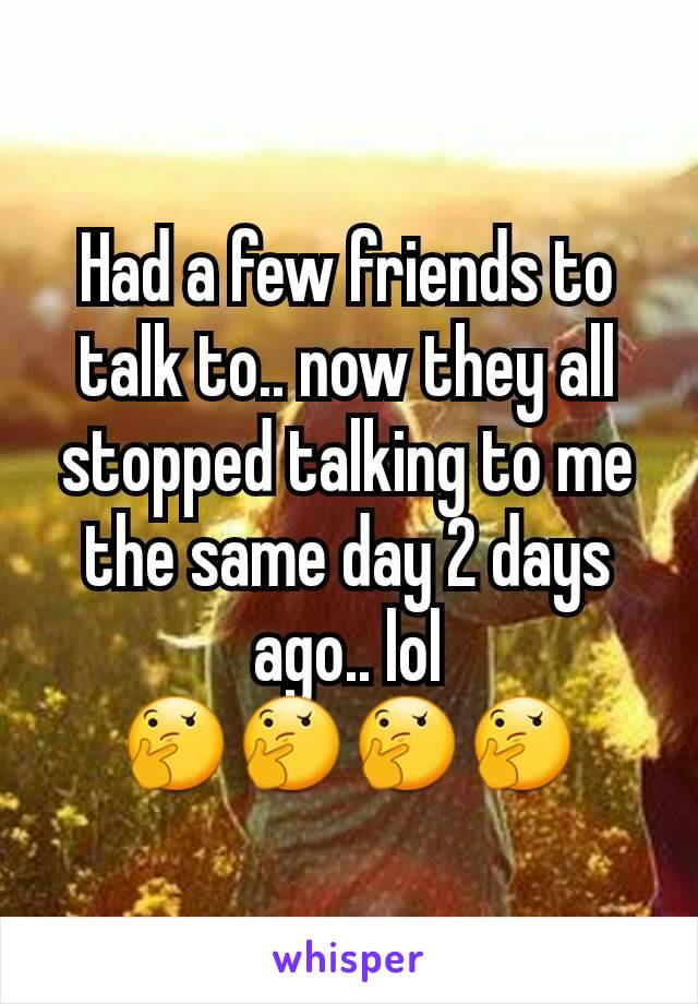 Had a few friends to talk to.. now they all stopped talking to me the same day 2 days ago.. lol 🤔🤔🤔🤔