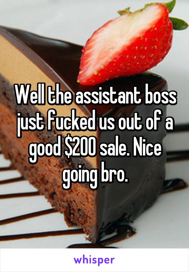 Well the assistant boss just fucked us out of a good $200 sale. Nice going bro.