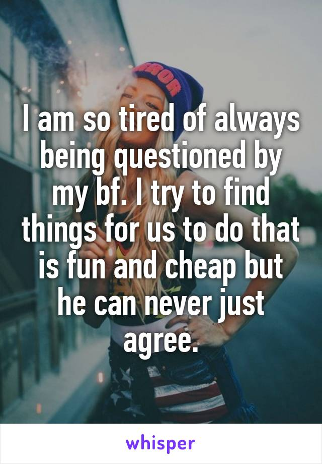 I am so tired of always being questioned by my bf. I try to find things for us to do that is fun and cheap but he can never just agree.